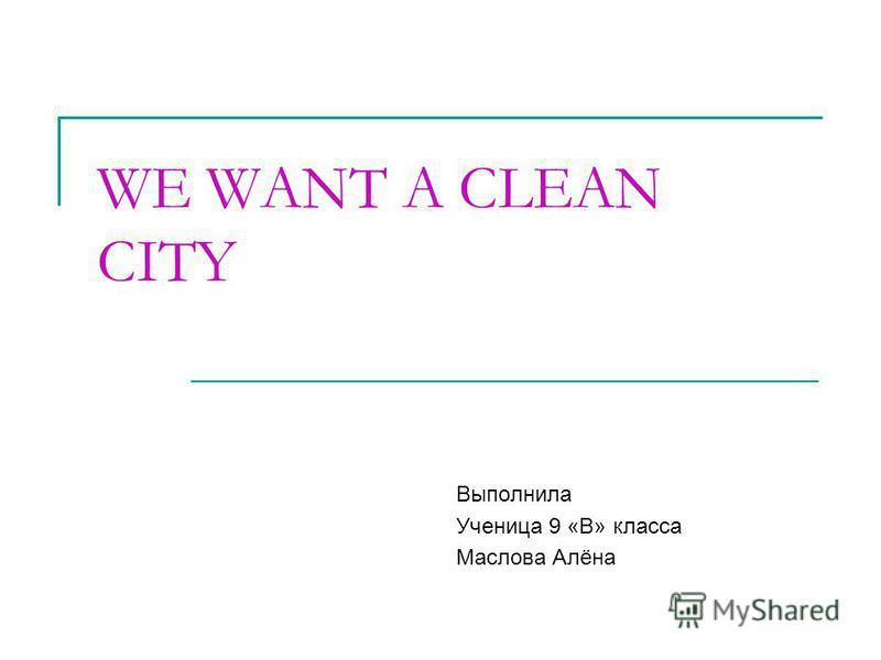 WE WANT A CLEAN CITY Выполнилa Ученицa 9 «В» класса Маслова Алёна
