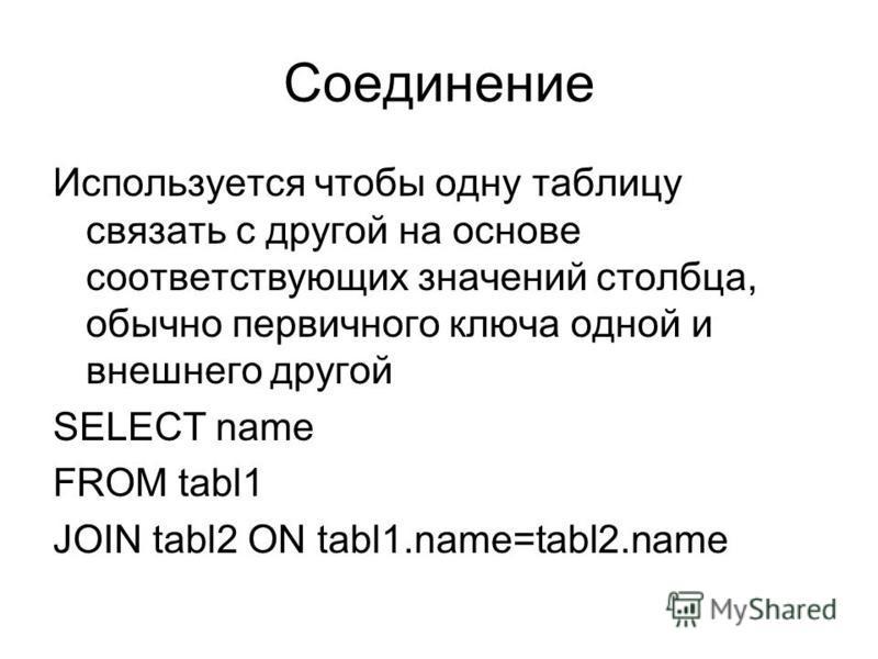 Соединение Используется чтобы одну таблицу связать с другой на основе соответствующих значений столбца, обычно первичного ключа одной и внешнего другой SELECT name FROM tabl1 JOIN tabl2 ON tabl1.name=tabl2.name