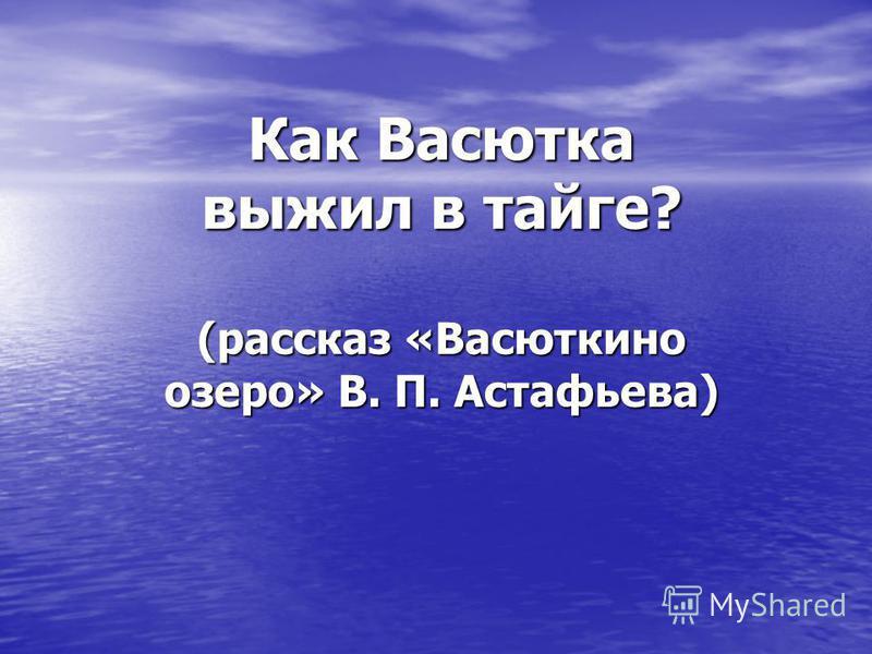 Как Васютка выжил в тайге? (рассказ «Васюткино озеро» В. П. Астафьева)