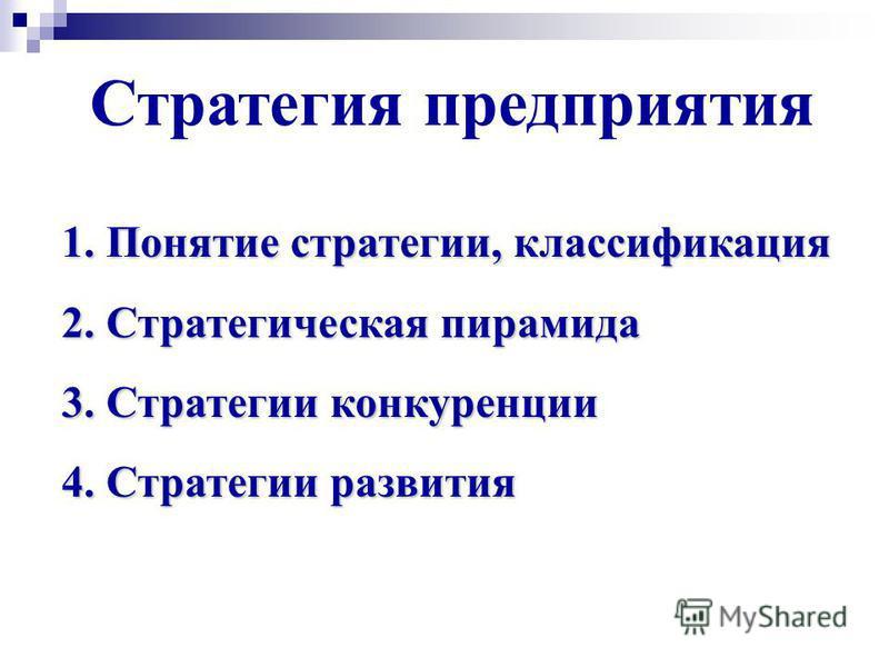 Стратегия предприятия 1. Понятие стратегии, классификация 2. Стратегическая пирамида 3. Стратегии конкуренции 4. Стратегии развития
