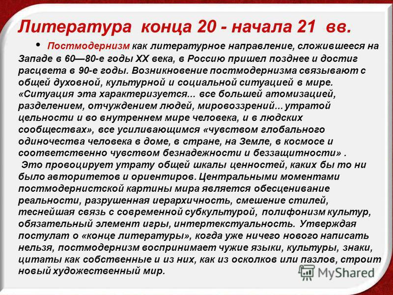Литература конца 20 - начала 21 вв. Постмодернизм как литературное направление, сложившееся на Западе в 6080-е годы XX века, в Россию пришел позднее и достиг расцвета в 90-е годы. Возникновение постмодернизма связывают с общей духовной, культурной и