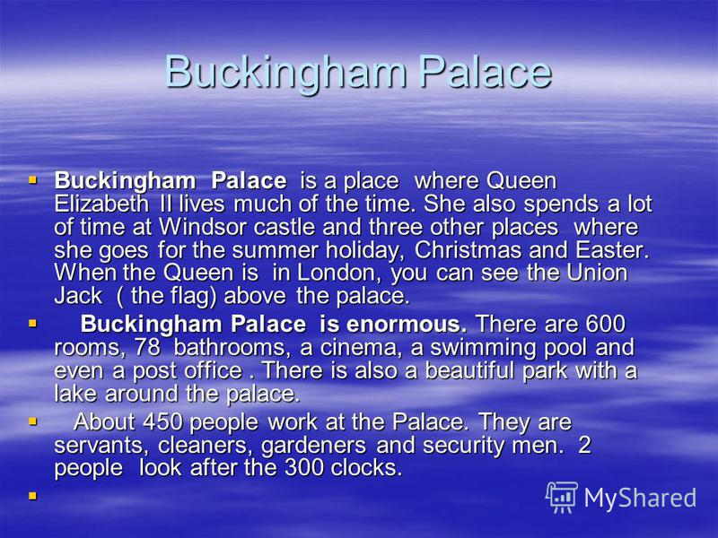 Buckingham Palace Buckingham Palace is a place where Queen Elizabeth II lives much of the time. She also spends a lot of time at Windsor castle and three other places where she goes for the summer holiday, Christmas and Easter. When the Queen is in L