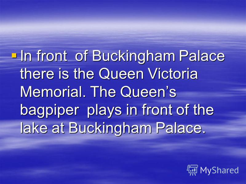 In front of Buckingham Palace there is the Queen Victoria Memorial. The Queens bagpiper plays in front of the lake at Buckingham Palace. In front of Buckingham Palace there is the Queen Victoria Memorial. The Queens bagpiper plays in front of the lak