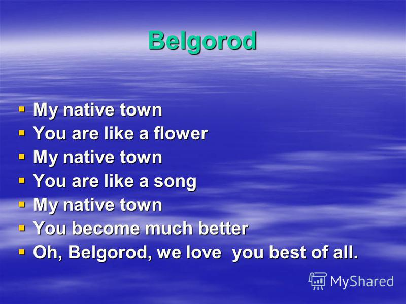 Belgorod My native town My native town You are like a flower You are like a flower My native town My native town You are like a song You are like a song My native town My native town You become much better You become much better Oh, Belgorod, we love