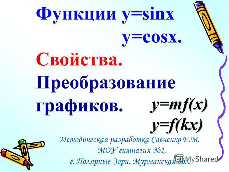 Функции y=sinx y=cosx. Свойства. Преобразование графиков. Методическая разработка Савченко Е.М. МОУ гимназия 1, г. Полярные Зори, Мурманская обл. y=mf(x) y=f(kx)