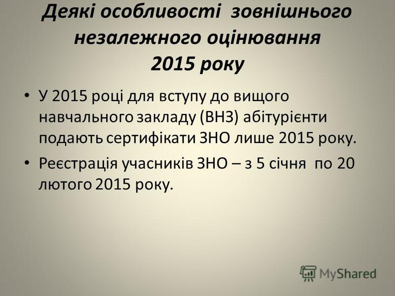 Деякі особливості зовнішнього незалежного оцінювання 2015 року У 2015 році для вступу до вищого навчального закладу (ВНЗ) абітурієнти подають сертифікати ЗНО лише 2015 року. Реєстрація учасників ЗНО – з 5 січня по 20 лютого 2015 року.