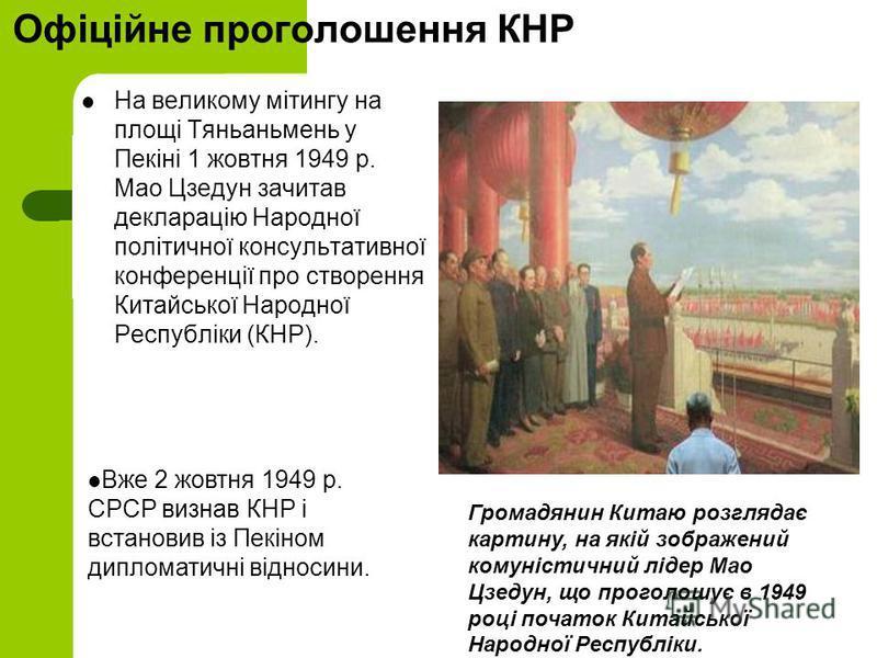 Офіційне проголошення КНР На великому мітингу на площі Тяньаньмень у Пекіні 1 жовтня 1949 р. Мао Цзедун зачитав декларацію Народної політичної консультативної конференції про створення Китайської Народної Республіки (КНР). Громадянин Китаю розглядає