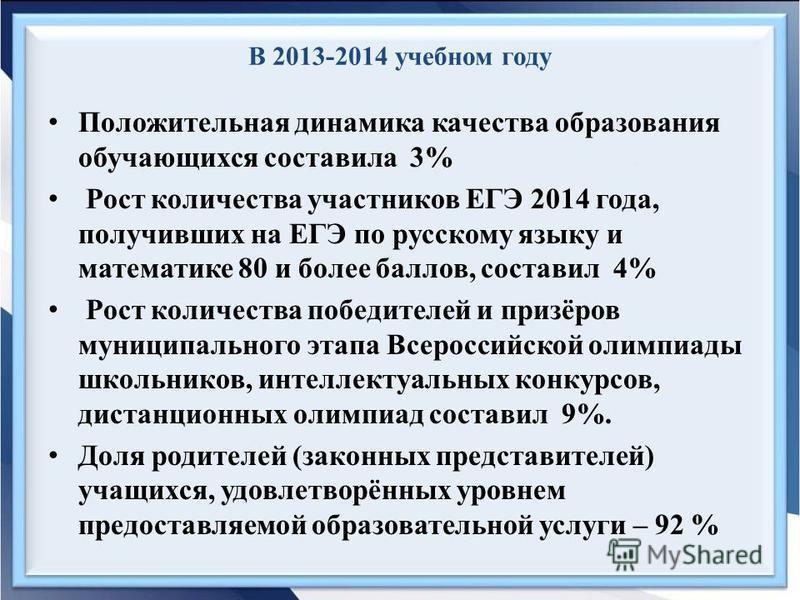 В 2013-2014 учебном году Положительная динамика качества образования обучающихся составила 3% Рост количества участников ЕГЭ 2014 года, получивших на ЕГЭ по русскому языку и математике 80 и более баллов, составил 4% Рост количества победителей и приз
