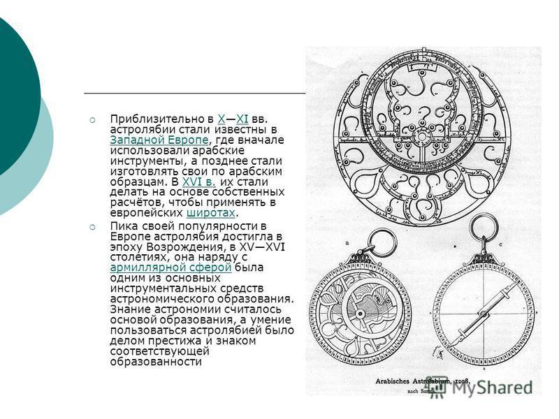 Приблизительно в ХXI вв. астролябии стали известны в Западной Европе, где вначале использовали арабские инструменты, а позднее стали изготовлять свои по арабским образцам. В XVI в. их стали делать на основе собственных расчётов, чтобы применять в евр