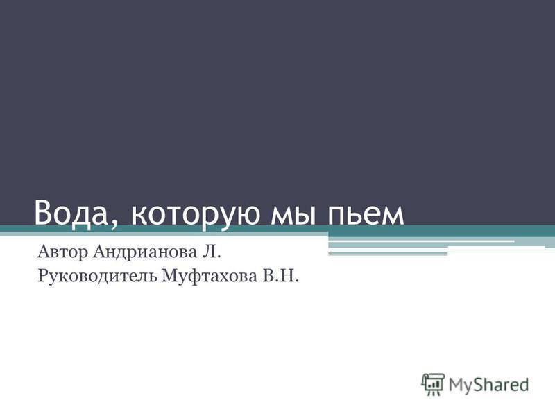 Вода, которую мы пьем Автор Андрианова Л. Руководитель Муфтахова В.Н.