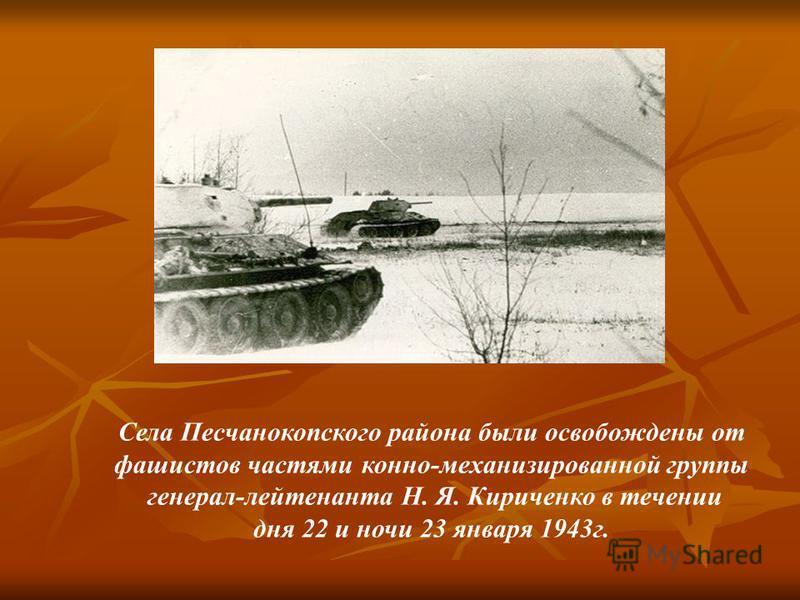 Села Песчанокопского района были освобождены от фашистов частями конно-механизированной группы генерал-лейтенанта Н. Я. Кириченко в течении дня 22 и ночи 23 января 1943 г.