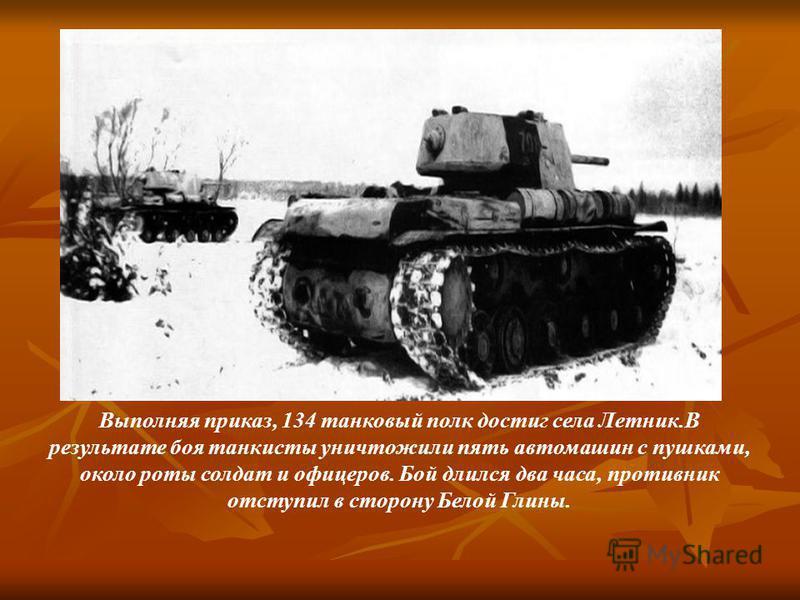 Выполняя приказ, 134 танковый полк достиг села Летник.В результате боя танкисты уничтожили пять автомашин с пушками, около роты солдат и офицеров. Бой длился два часа, противник отступил в сторону Белой Глины.