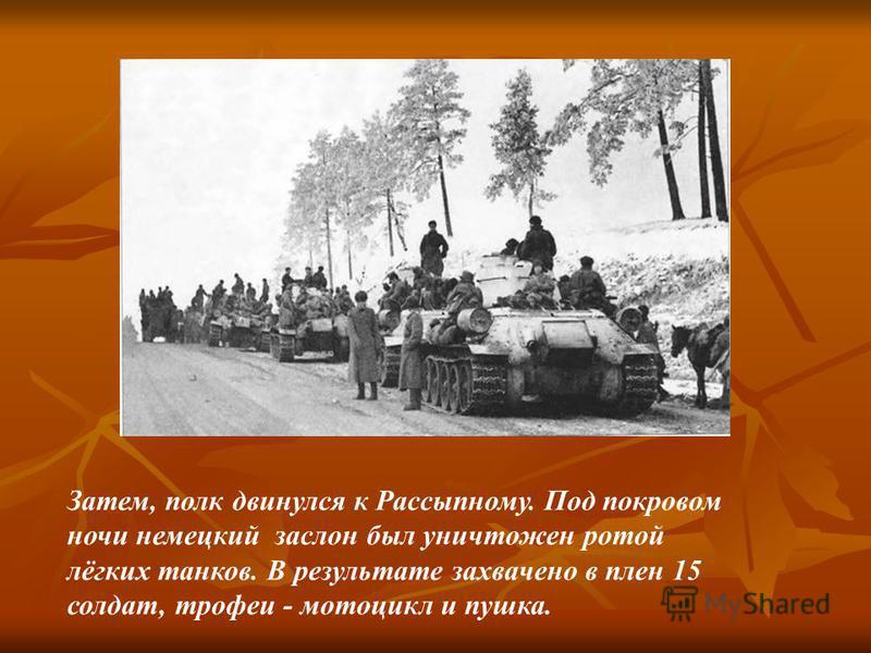 Затем, полк двинулся к Рассыпному. Под покровом ночи немецкий заслон был уничтожен ротой лёгких танков. В результате захвачено в плен 15 солдат, трофеи - мотоцикл и пушка.