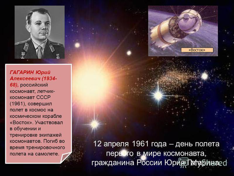12 апреля 1961 года – день полета первого в мире космонавта, гражданина России Юрия Гагарина. ГАГАРИН Юрий Алексеевич (1934- 68), российский космонавт, летчик- космонавт СССР (1961), совершил полет в космос на космическом корабле «Восток». Участвовал