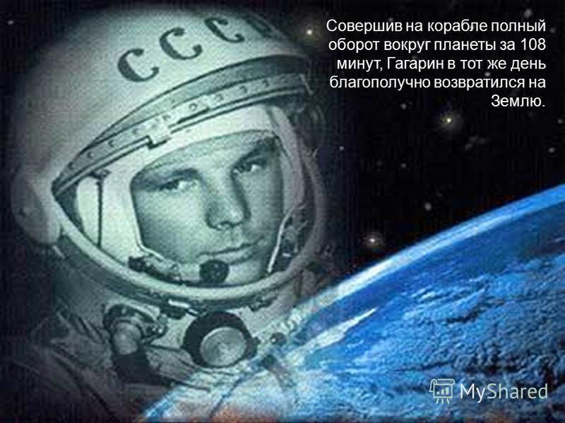 Совершив на корабле полный оборот вокруг планеты за 108 минут, Гагарин в тот же день благополучно возвратился на Землю.