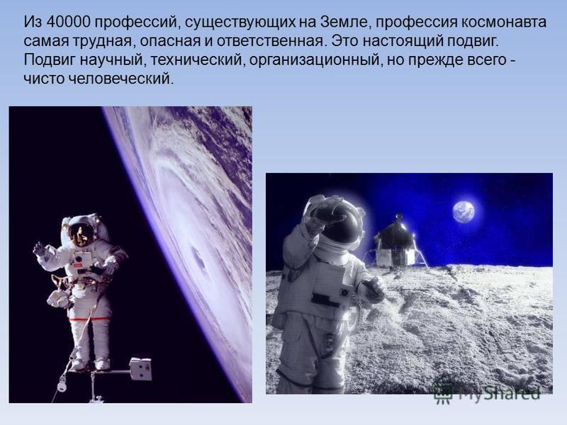 Из 40000 профессий, существующих на Земле, профессия космонавта самая трудная, опасная и ответственная. Это настоящий подвиг. Подвиг научный, технический, организационный, но прежде всего - чисто человеческий.