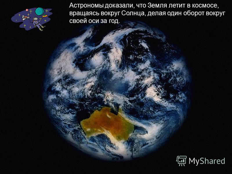 Астрономы доказали, что Земля летит в космосе, вращаясь вокруг Солнца, делая один оборот вокруг своей оси за год.