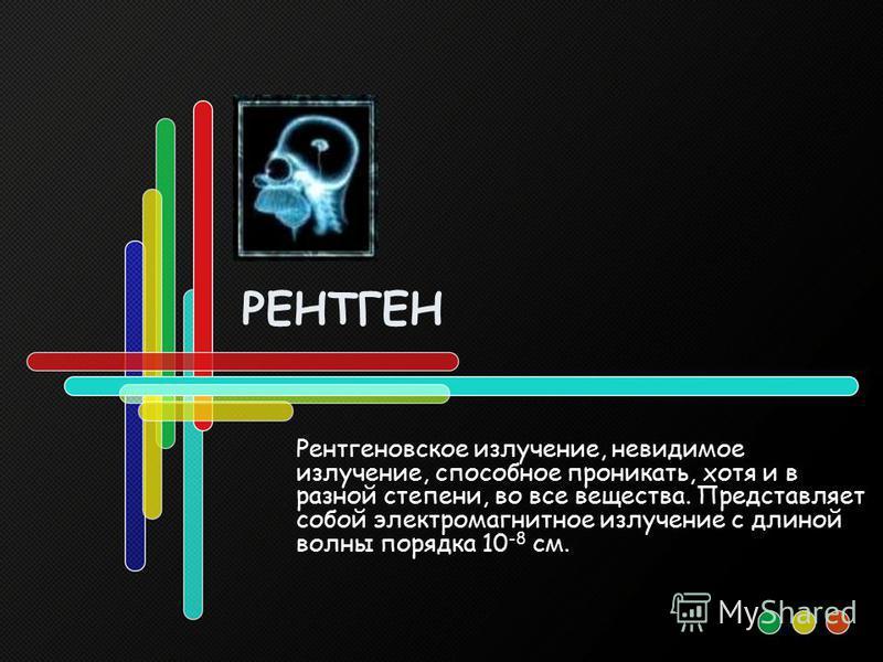 РЕНТГЕН Рентгеновское излучение, невидимое излучение, способное проникать, хотя и в разной степени, во все вещества. Представляет собой электромагнитное излучение с длиной волны порядка 10 -8 см.