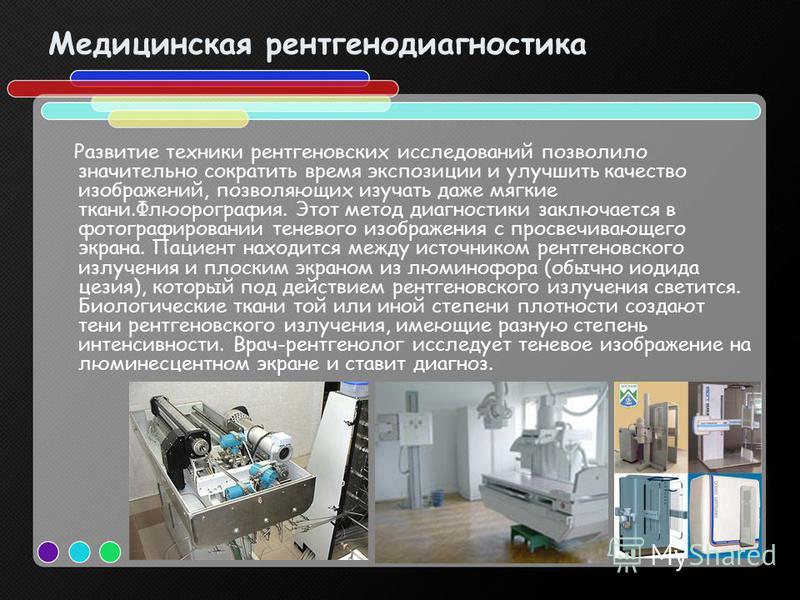 Медицинская рентгенодиагностика Развитие техники рентгеновских исследований позволило значительно сократить время экспозиции и улучшить качество изображений, позволяющих изучать даже мягкие ткани.Флюорография. Этот метод диагностики заключается в фот