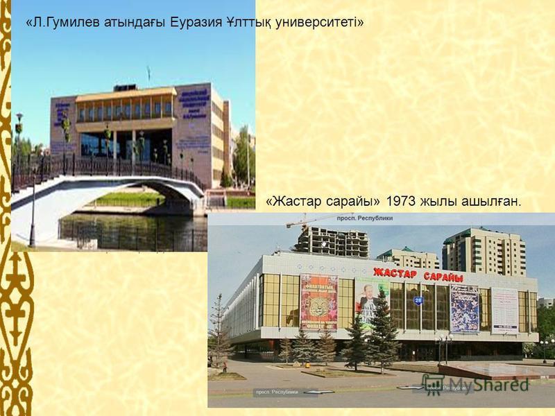 «Л.Гумилев атындағы Еуразия Ұлттық университеті» «Жастар сарайы» 1973 жылы ашылған.