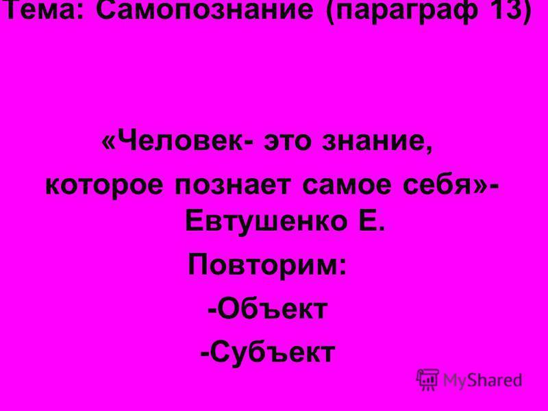 Тема: Самопознание (параграф 13) «Человек- это знание, которое познает самое себя»- Евтушенко Е. Повторим: -Объект -Субъект