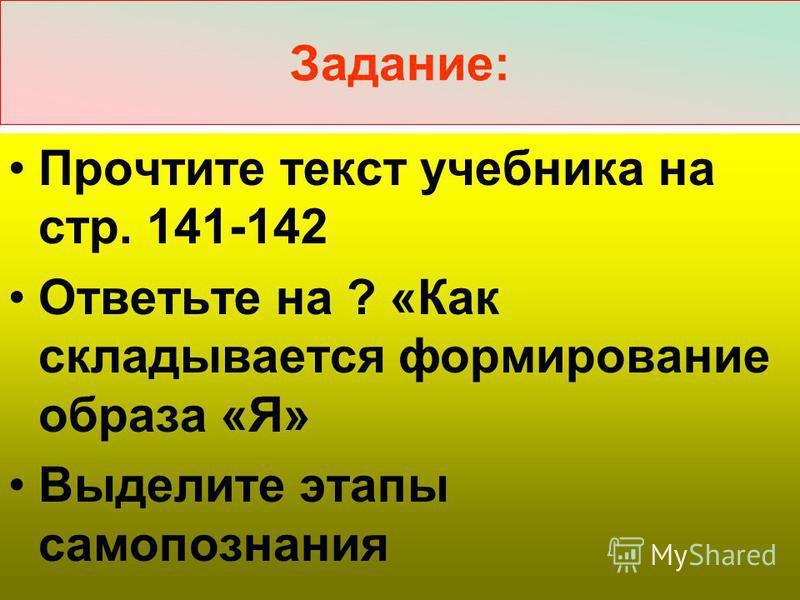 Задание: Прочтите текст учебника на стр. 141-142 Ответьте на ? «Как складывается формирование образа «Я» Выделите этапы самопознания