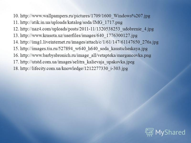 10.http://www.wallpampers.ru/pictures/1709/1600_Windows%207. jpg 11.http://atik.in.ua/uploads/katalog/soda/IMG_1717. png 12.http://naz4.com/uploads/posts/2011-11/1320538253_udobrenie_4. jpg 13.http://www.krasota.uz/userfiles/images/640_1776300127. jp