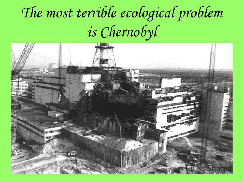The most terrible ecological problem is Chernobyl