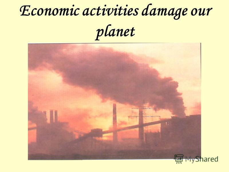 Economic activities damage our planet