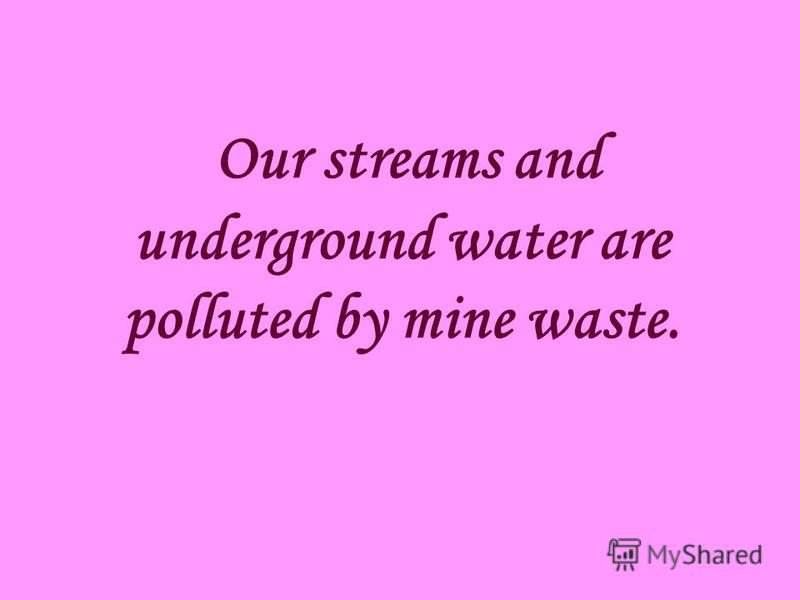 Our streams and underground water are polluted by mine waste.