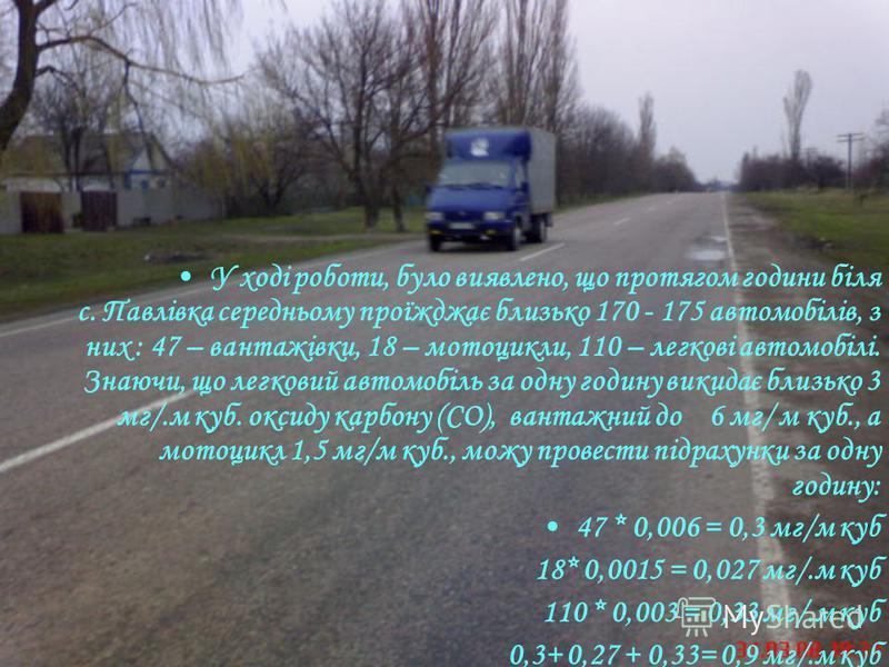 У ході роботи, було виявлено, що протягом години біля с. Павлівка середньому проїжджає близько 170 - 175 автомобілів, з них : 47 – вантажівки, 18 – мотоцикли, 110 – легкові автомобілі. Знаючи, що легковий автомобіль за одну годину викидає близько 3 м