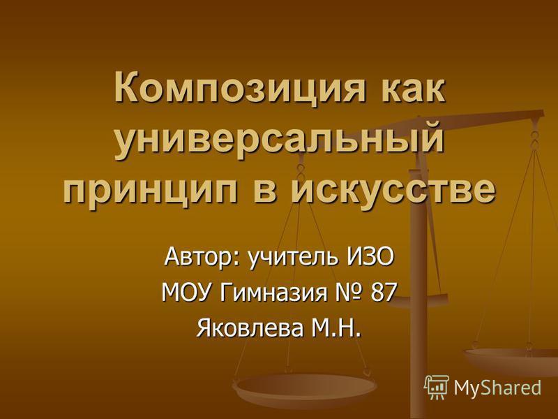 Композиция как универсальный принцип в искусстве Автор: учитель ИЗО МОУ Гимназия 87 Яковлева М.Н.