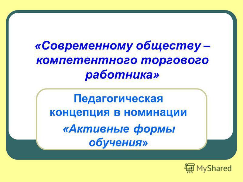 «Современному обществу – компетентного торгового работника» Педагогическая концепция в номинации «Активные формы обучения»