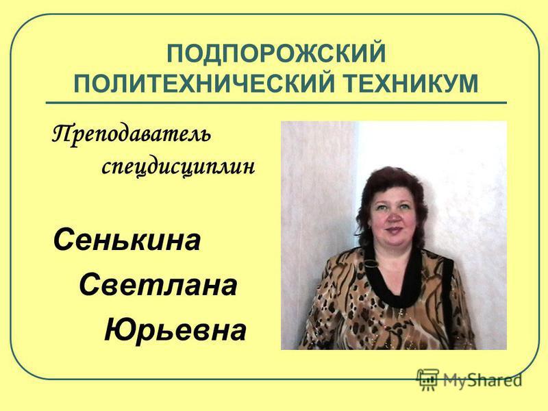 ПОДПОРОЖСКИЙ ПОЛИТЕХНИЧЕСКИЙ ТЕХНИКУМ Преподаватель спецдисциплин Сенькина Светлана Юрьевна