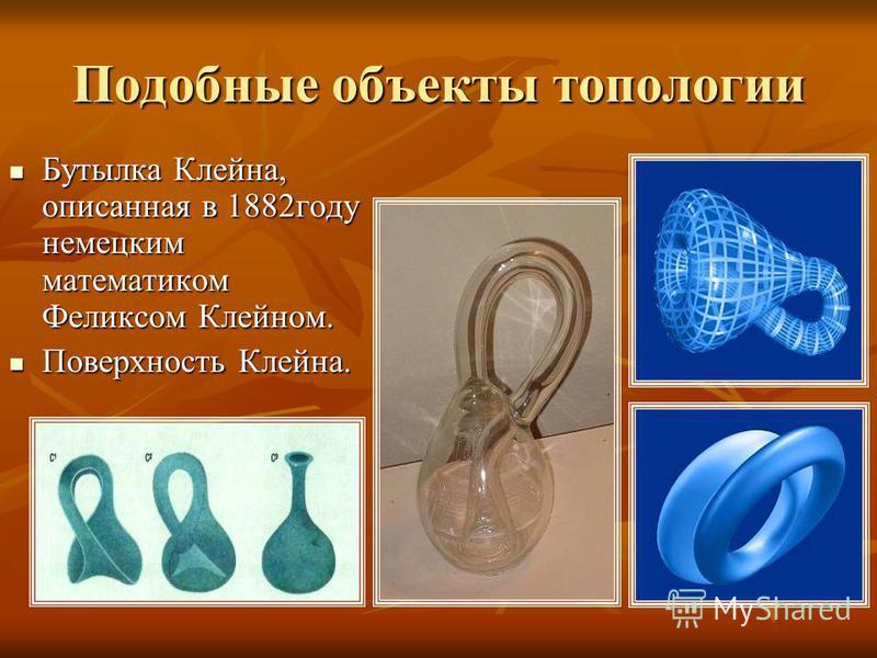 Подобные объекты топологии Бутылка Клейна, описанная в 1882 году немецким математиком Феликсом Клейном. Поверхность Клейна.