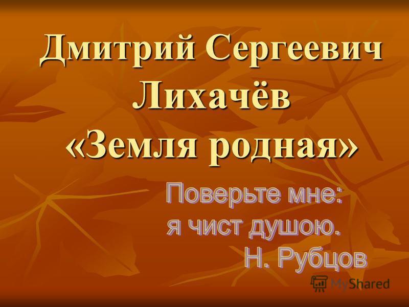 Дмитрий Сергеевич Лихачёв «Земля родная»