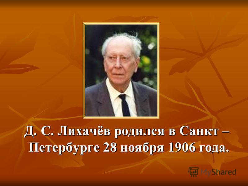 Д. С. Лихачёв родился в Санкт – Петербурге 28 ноября 1906 года. Д. С. Лихачёв родился в Санкт – Петербурге 28 ноября 1906 года.