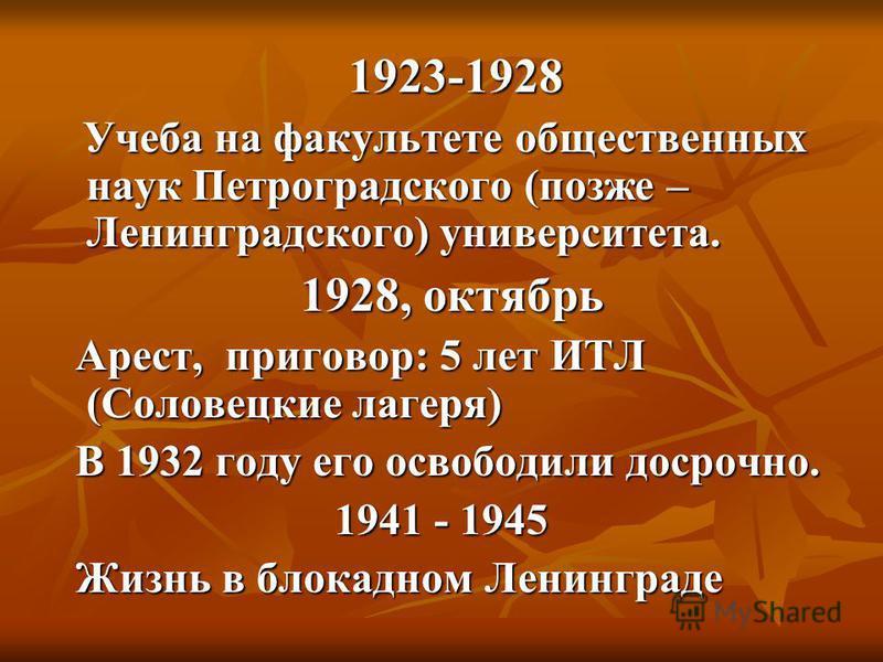 1923-1928 1923-1928 Учеба на факультете общественных наук Петроградского (позже – Ленинградского) университета. Учеба на факультете общественных наук Петроградского (позже – Ленинградского) университета. 1928, октябрь 1928, октябрь Арест, приговор: 5