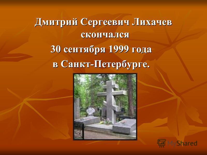 Дмитрий Сергеевич Лихачев скончался Дмитрий Сергеевич Лихачев скончался 30 сентября 1999 года в Санкт-Петербурге.