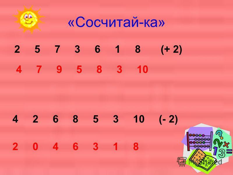 «Сосчитай-ка» 2 5 7 3 6 1 8 (+ 2) 4 7 9 5 8 3 10 4 2 6 8 5 3 10 (- 2) 2 0 4 6 3 1 8