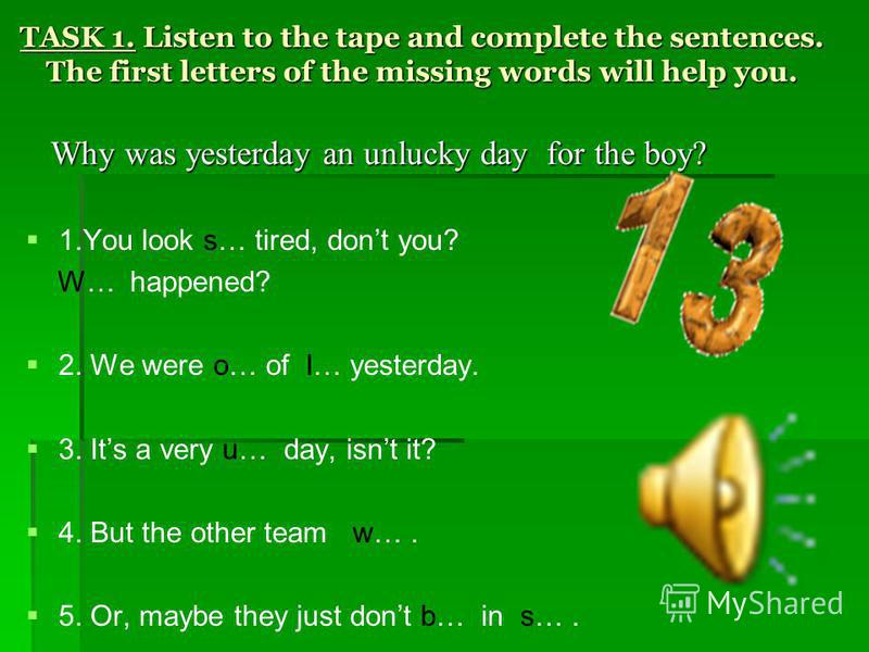 TASK 1. Listen to the tape and complete the sentences. The first letters of the missing words will help you. 1.You look s… tired, dont you? W… happened? 2. We were o… of l… yesterday. 3. Its a very u… day, isnt it? 4. But the other team w…. 5. Or, ma