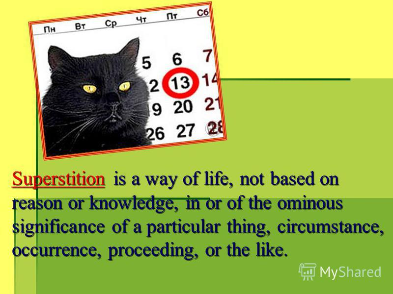 Superstition is a way of life, not based on reason or knowledge, in or of the ominous significance of a particular thing, circumstance, occurrence, proceeding, or the like.