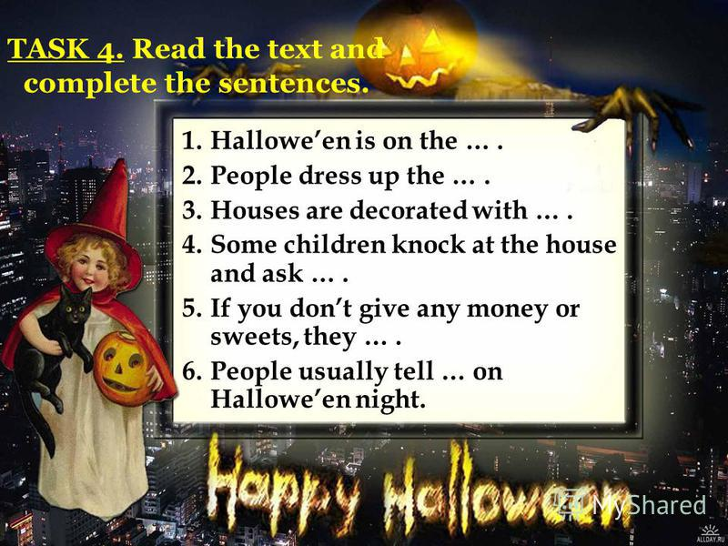 1.Halloween is on the …. 2.People dress up the …. 3.Houses are decorated with …. 4.Some children knock at the house and ask …. 5.If you dont give any money or sweets, they …. 6.People usually tell … on Halloween night. TASK 4. Read the text and compl