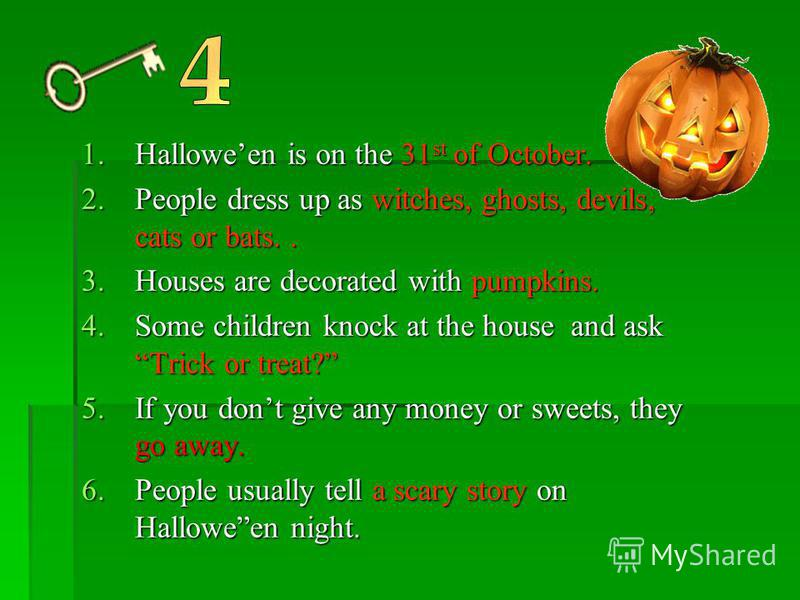 1.Halloween is on the 31 st of October. 2.People dress up as witches, ghosts, devils, cats or bats.. 3.Houses are decorated with pumpkins. 4.Some children knock at the house and ask Trick or treat? 5.If you dont give any money or sweets, they go away
