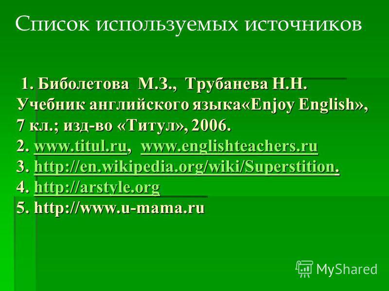1. Биболетова М.З., Трубанева Н.Н. Учебник английского языка«Enjoy English», 7 кл.; изд-во «Титул», 2006. 2. www.titul.ru, www.englishteachers.ru 3. http://en.wikipedia.org/wiki/Superstition. 4. http://arstyle.org 5. http://www.u-mama.ru 1. Биболетов