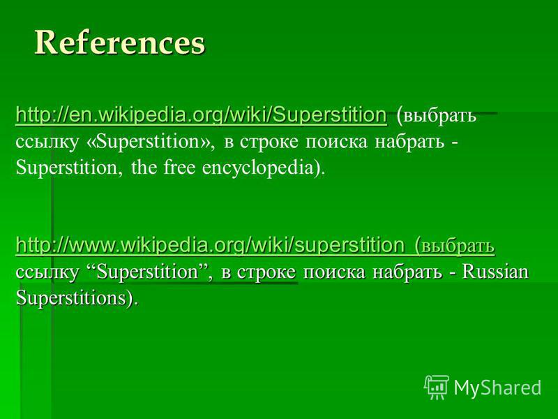 References http://en.wikipedia.org/wiki/Superstitionhttp://en.wikipedia.org/wiki/Superstition http://en.wikipedia.org/wiki/Superstition ( выбрать ссылку «Superstition», в строке поиска набрать - Superstition, the free encyclopedia). http://en.wikiped