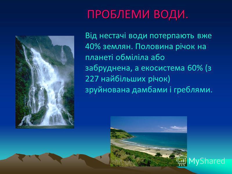 ПРОБЛЕМИ ВОДИ. ПРОБЛЕМИ ВОДИ. Від нестачі води потерпають вже 40% землян. Половина річок на планеті обміліла або забруднена, а екосистема 60% (з 227 найбільших річок) зруйнована дамбами і греблями.