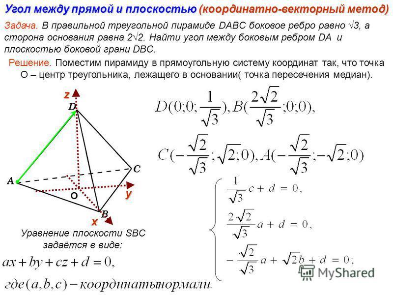 Угол между прямой и плоскостью (координатно-векторный метод) Задача. В правильной треугольной пирамиде DABC боковое ребро равно 3, а сторона основания равна 22. Найти угол между боковым ребром DA и плоскостью боковой грани DBC. Решение. Поместим пира