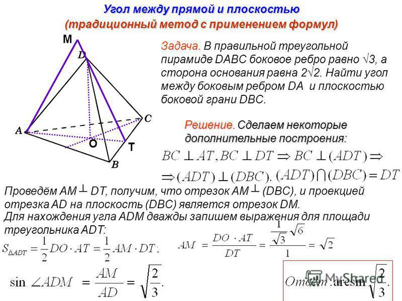 Угол между прямой и плоскостью (традиционный метод с применением формул) M T O Задача. В правильной треугольной пирамиде DABC боковое ребро равно 3, а сторона основания равна 22. Найти угол между боковым ребром DA и плоскостью боковой грани DBC. Реше