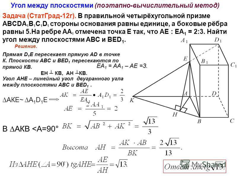 Задача (Стат Град-12 г). В правильной четырёхугольной призме ABCDA 1 B 1 C 1 D 1 стороны основания равны единице, а боковые рёбра равны 5. На ребре АА 1 отмечена точка Е так, что АЕ : ЕА 1 = 2:3. Найти угол между плоскостями АВС и ВЕD 1. Решение. Пря